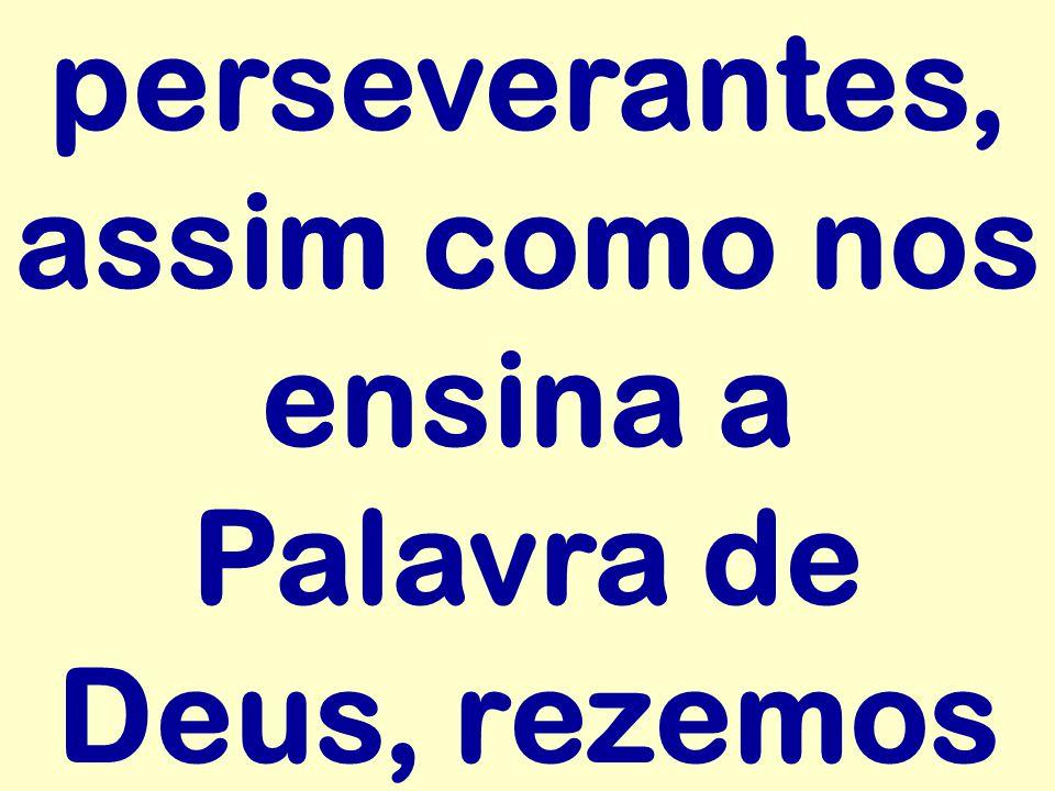 perseverantes, assim como nos ensina a Palavra de Deus, rezemos
