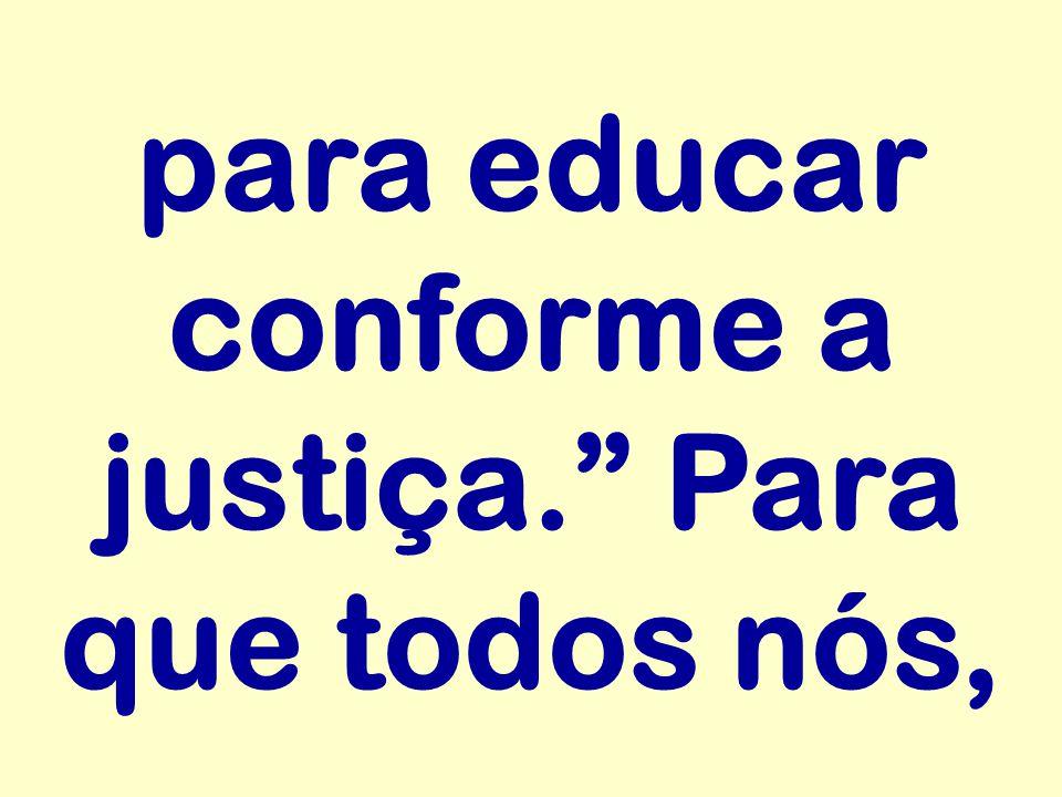 """para educar conforme a justiça."""" Para que todos nós,"""