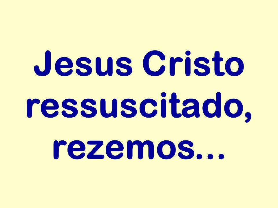 Jesus Cristo ressuscitado, rezemos...