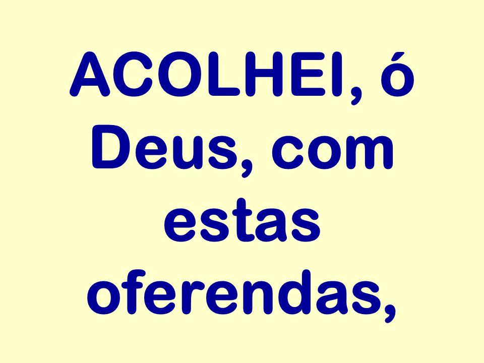 ACOLHEI, ó Deus, com estas oferendas,