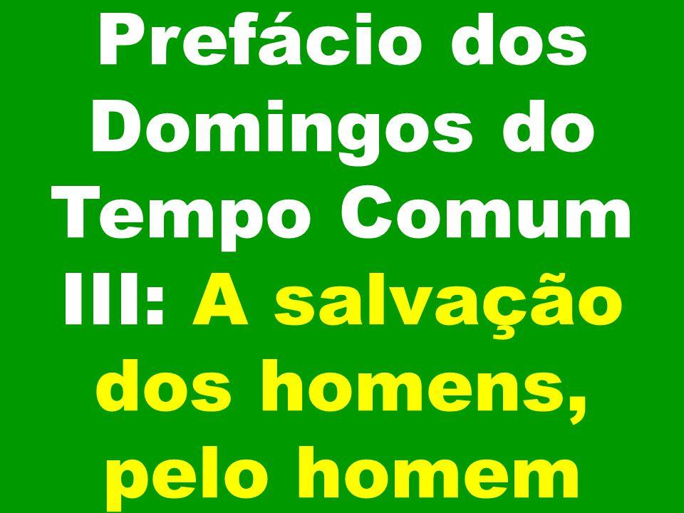 Prefácio dos Domingos do Tempo Comum III: A salvação dos homens, pelo homem