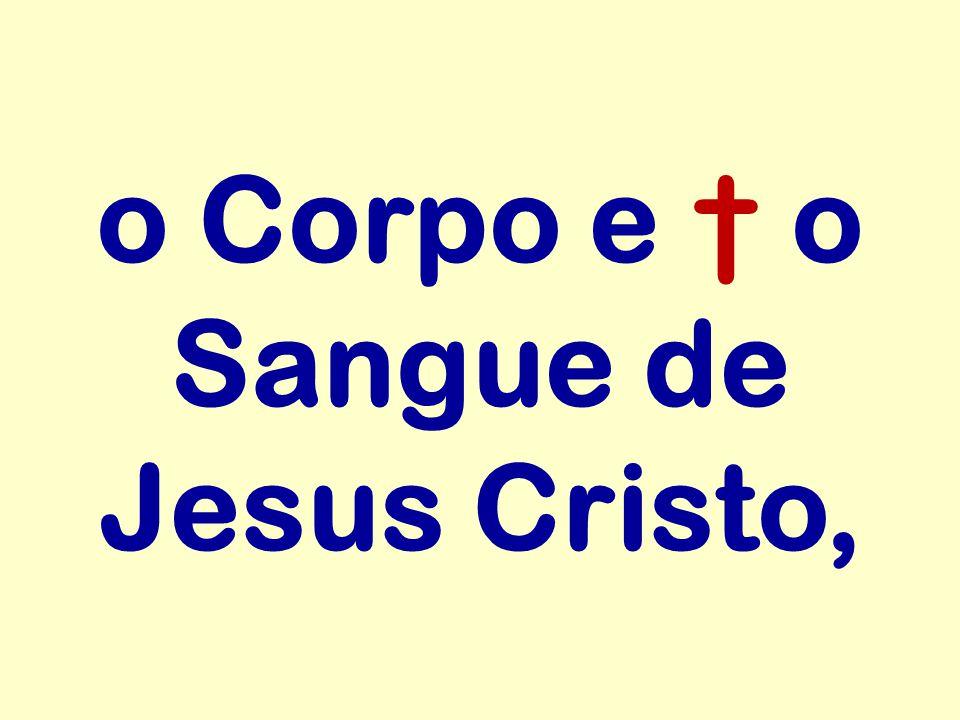 o Corpo e † o Sangue de Jesus Cristo,
