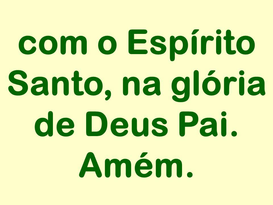 com o Espírito Santo, na glória de Deus Pai. Amém.