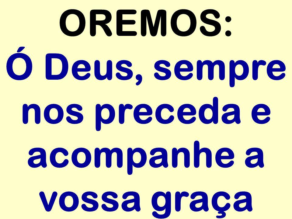 OREMOS: Ó Deus, sempre nos preceda e acompanhe a vossa graça