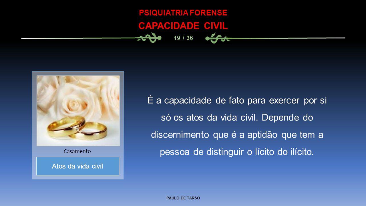 PAULO DE TARSO PSIQUIATRIA FORENSE CAPACIDADE CIVIL 19 / 36 É a capacidade de fato para exercer por si só os atos da vida civil. Depende do discernime