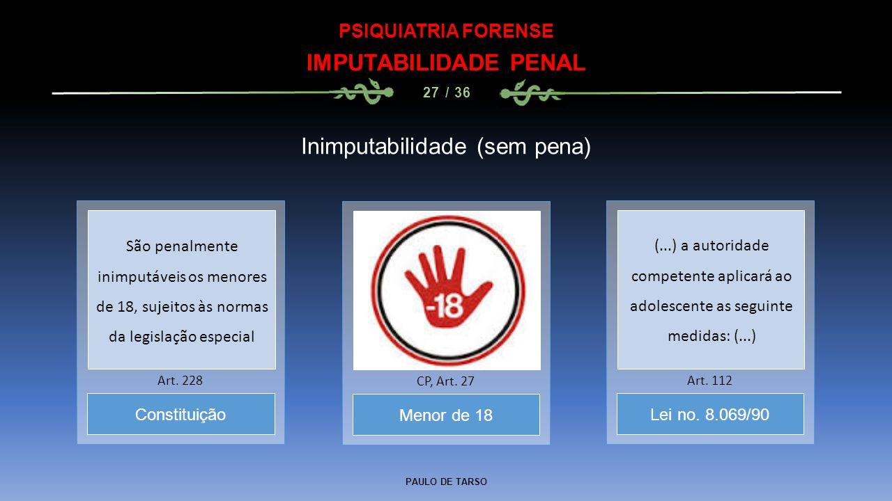 PAULO DE TARSO PSIQUIATRIA FORENSE IMPUTABILIDADE PENAL 27 / 36 Inimputabilidade (sem pena) Menor de 18 CP, Art. 27 Constituição Art. 228 Lei no. 8.06