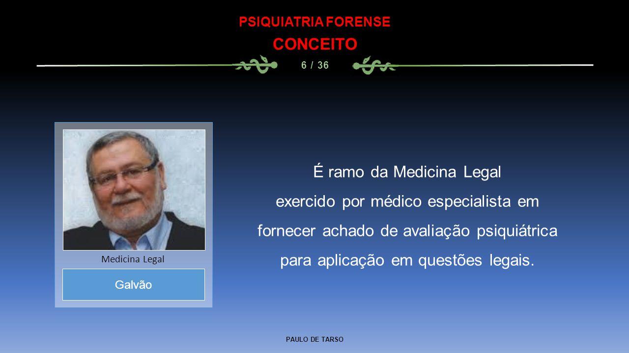PAULO DE TARSO PSIQUIATRIA FORENSE CONCEITO 6 / 36 É ramo da Medicina Legal exercido por médico especialista em fornecer achado de avaliação psiquiátr