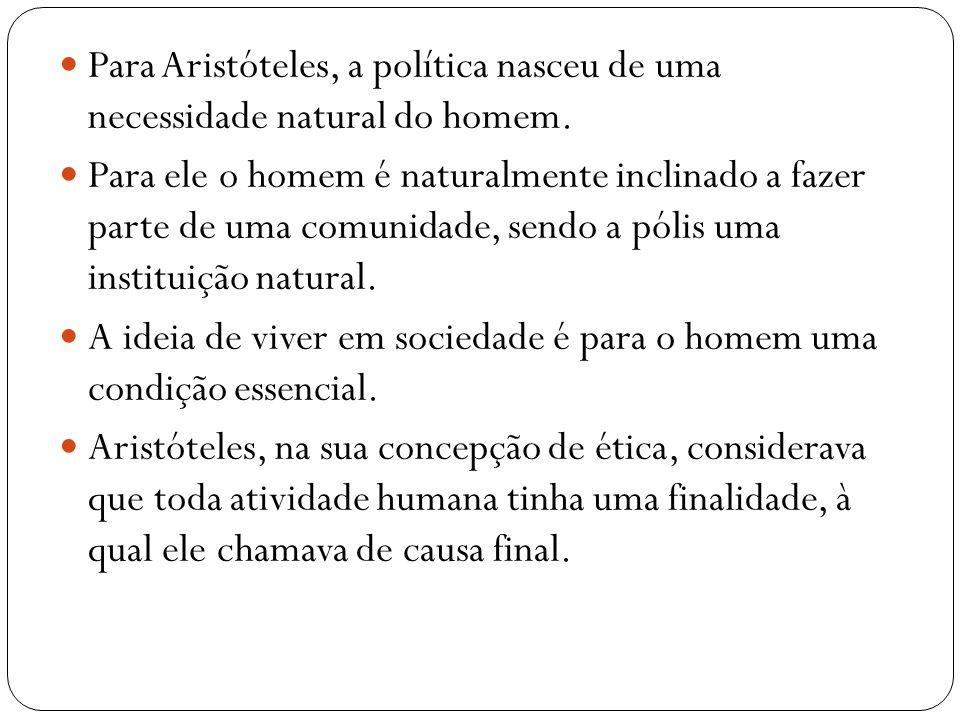 Para Aristóteles, a política nasceu de uma necessidade natural do homem. Para ele o homem é naturalmente inclinado a fazer parte de uma comunidade, se