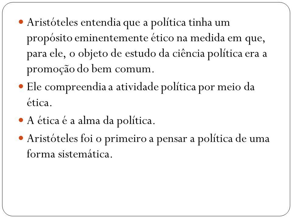 Aristóteles entendia que a política tinha um propósito eminentemente ético na medida em que, para ele, o objeto de estudo da ciência política era a promoção do bem comum.
