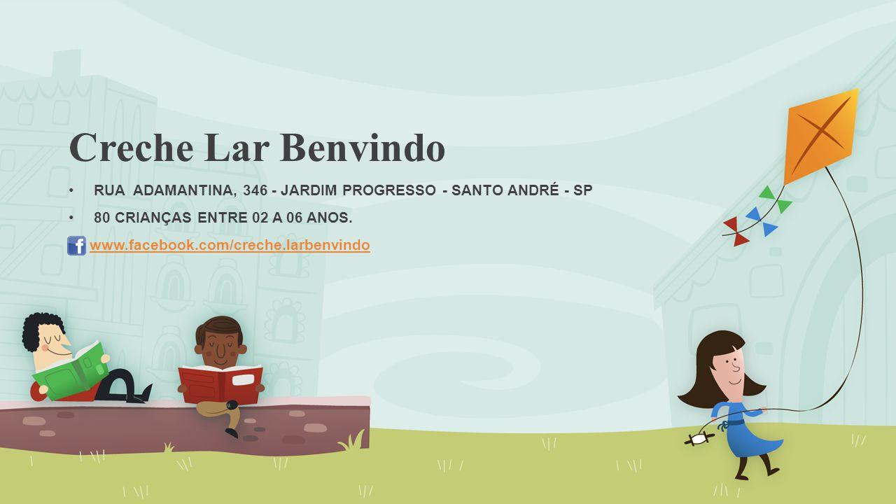 Creche Lar Benvindo RUA ADAMANTINA, 346 - JARDIM PROGRESSO - SANTO ANDRÉ - SP 80 CRIANÇAS ENTRE 02 A 06 ANOS. www.facebook.com/creche.larbenvindo
