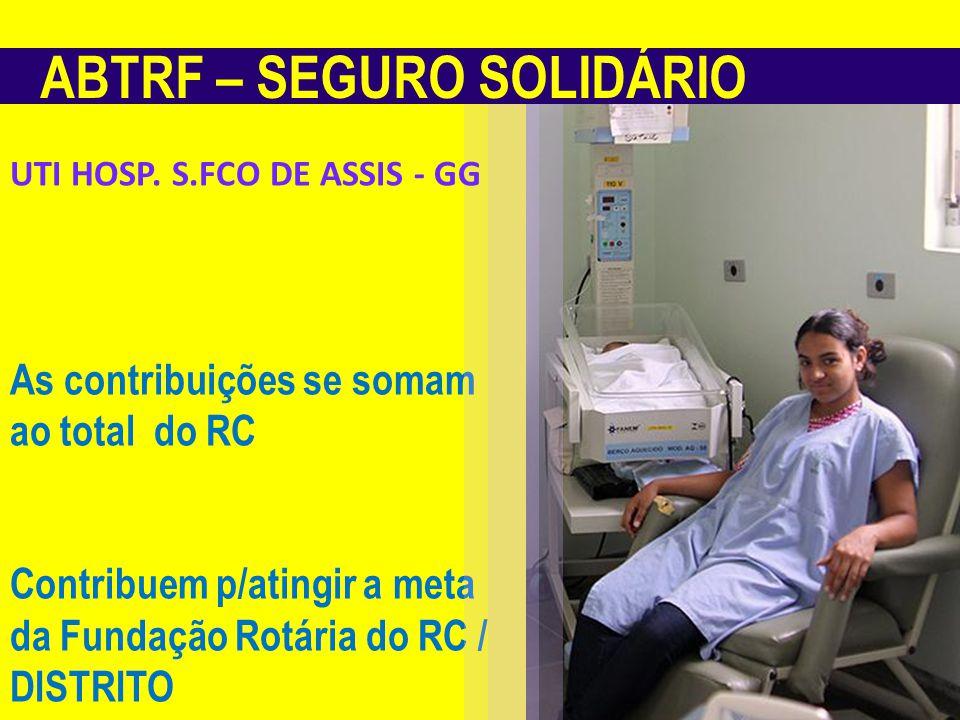 ABTRF – SEGURO SOLIDÁRIO As contribuições se somam ao total do RC Contribuem p/atingir a meta da Fundação Rotária do RC / DISTRITO UTI HOSP.
