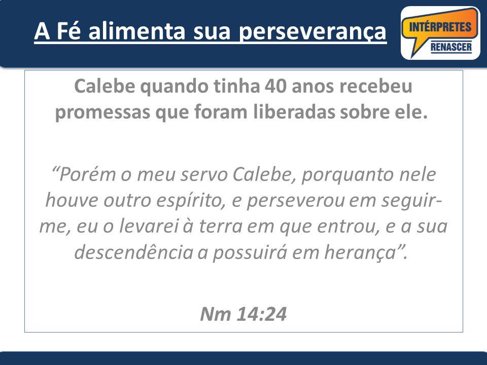 """A Fé alimenta sua perseverança Calebe quando tinha 40 anos recebeu promessas que foram liberadas sobre ele. """"Porém o meu servo Calebe, porquanto nele"""