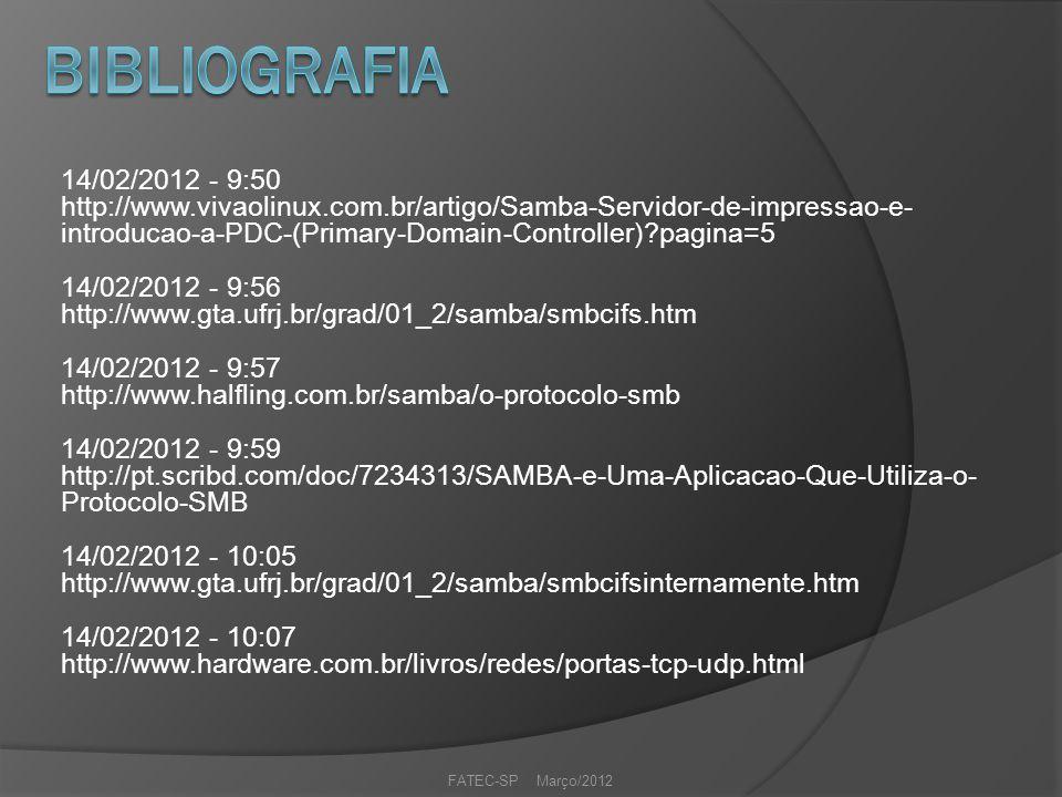 14/02/2012 - 9:50 http://www.vivaolinux.com.br/artigo/Samba-Servidor-de-impressao-e- introducao-a-PDC-(Primary-Domain-Controller) pagina=5 14/02/2012 - 9:56 http://www.gta.ufrj.br/grad/01_2/samba/smbcifs.htm 14/02/2012 - 9:57 http://www.halfling.com.br/samba/o-protocolo-smb 14/02/2012 - 9:59 http://pt.scribd.com/doc/7234313/SAMBA-e-Uma-Aplicacao-Que-Utiliza-o- Protocolo-SMB 14/02/2012 - 10:05 http://www.gta.ufrj.br/grad/01_2/samba/smbcifsinternamente.htm 14/02/2012 - 10:07 http://www.hardware.com.br/livros/redes/portas-tcp-udp.html FATEC-SP Março/2012