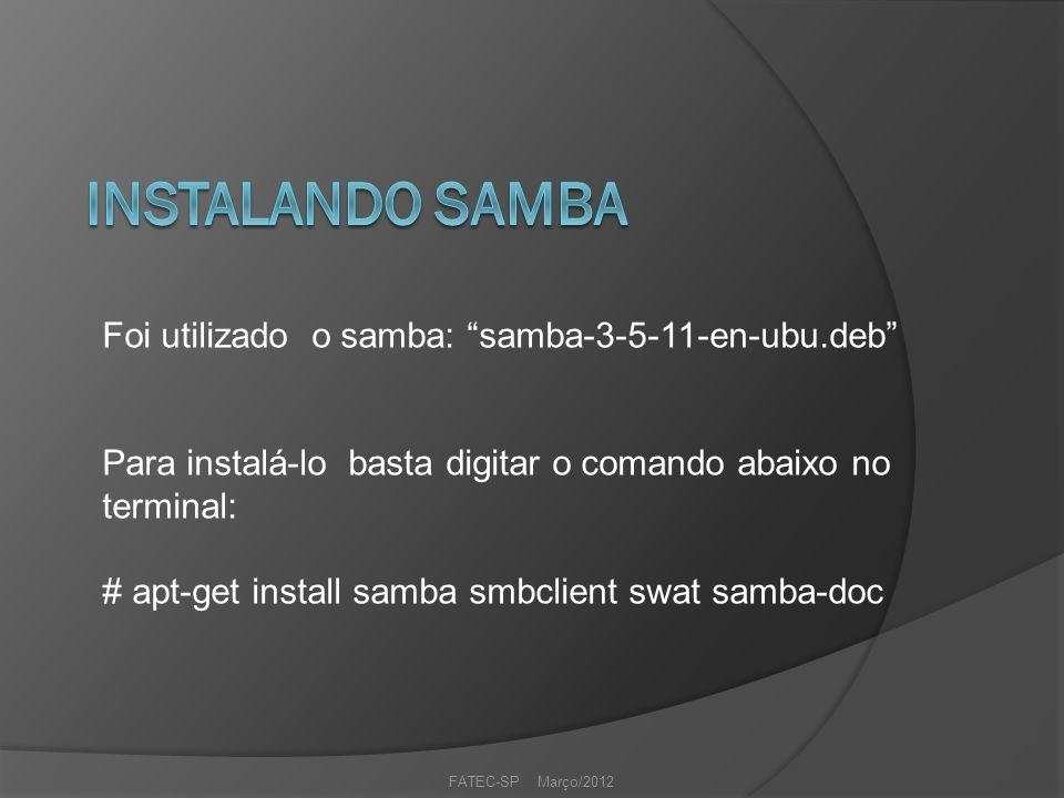 FATEC-SP Março/2012 Foi utilizado o samba: samba-3-5-11-en-ubu.deb Para instalá-lo basta digitar o comando abaixo no terminal: # apt-get install samba smbclient swat samba-doc