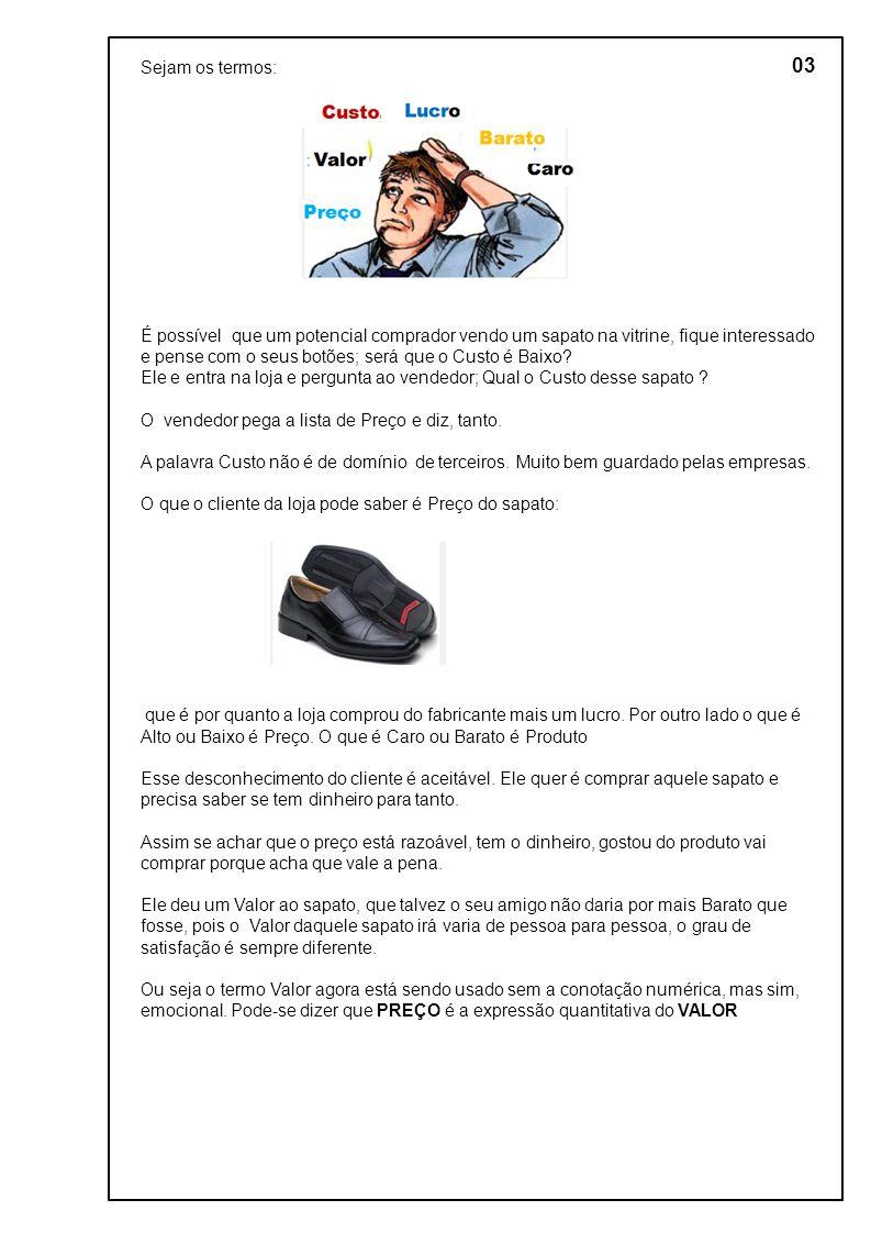 03 Sejam os termos: É possível que um potencial comprador vendo um sapato na vitrine, fique interessado e pense com o seus botões; será que o Custo é Baixo.