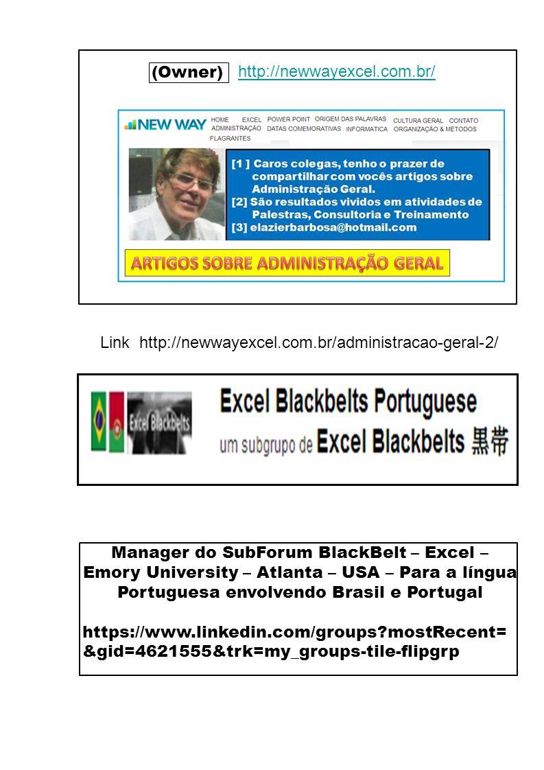 Página 06 (Owner) http://newwayexcel.com.br/ http://www.linkedin.com/profile/view id=133175519&goback=%2Enmp_*1_*1_*1_*1_*1_*1_*1_*1_*1_*1&trk=spm_pic Manager do SubForum BlackBelt – Excel – Emory University – Atlanta – USA – Para a língua Portuguesa envolvendo Brasil e Portugal https://www.linkedin.com/groups mostRecent= &gid=4621555&trk=my_groups-tile-flipgrp Link http://newwayexcel.com.br/administracao-geral-2/