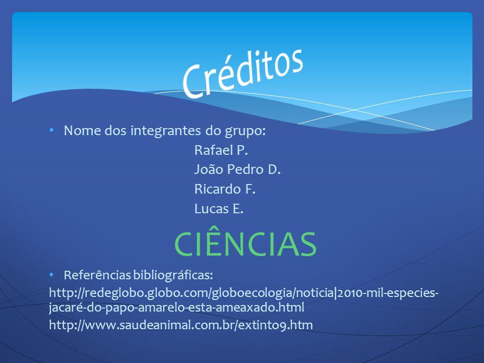 Nome dos integrantes do grupo: Rafael P. João Pedro D. Ricardo F. Lucas E. CIÊNCIAS Referências bibliográficas: http://redeglobo.globo.com/globoecolog