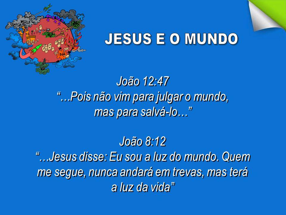 """João 12:47 """"…Pois não vim para julgar o mundo, mas para salvá-lo…"""" João 12:47 """"…Pois não vim para julgar o mundo, mas para salvá-lo…"""" João 8:12 """"…Jesu"""