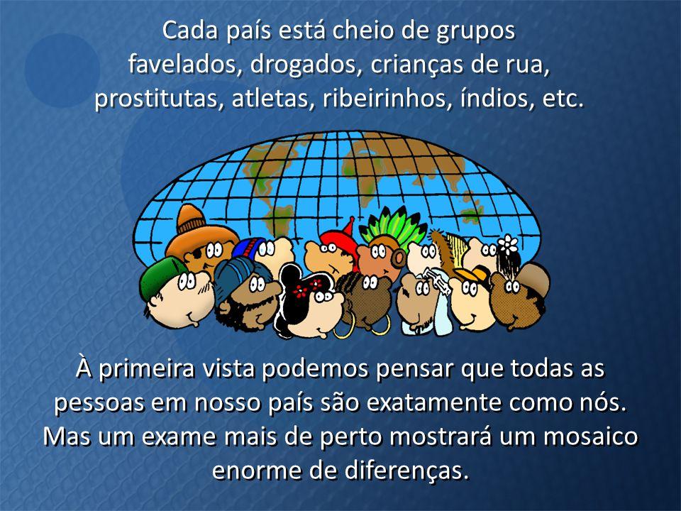 Cada país está cheio de grupos favelados, drogados, crianças de rua, prostitutas, atletas, ribeirinhos, índios, etc. Cada país está cheio de grupos fa