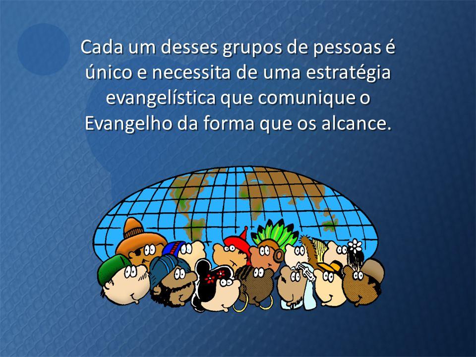 Cada um desses grupos de pessoas é único e necessita de uma estratégia evangelística que comunique o Evangelho da forma que os alcance.
