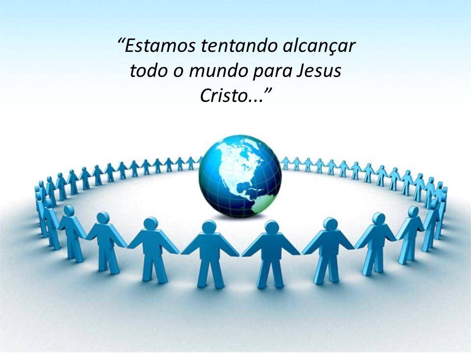 """""""Estamos tentando alcançar todo o mundo para Jesus Cristo..."""""""