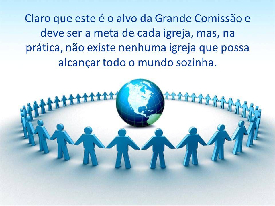 Claro que este é o alvo da Grande Comissão e deve ser a meta de cada igreja, mas, na prática, não existe nenhuma igreja que possa alcançar todo o mund