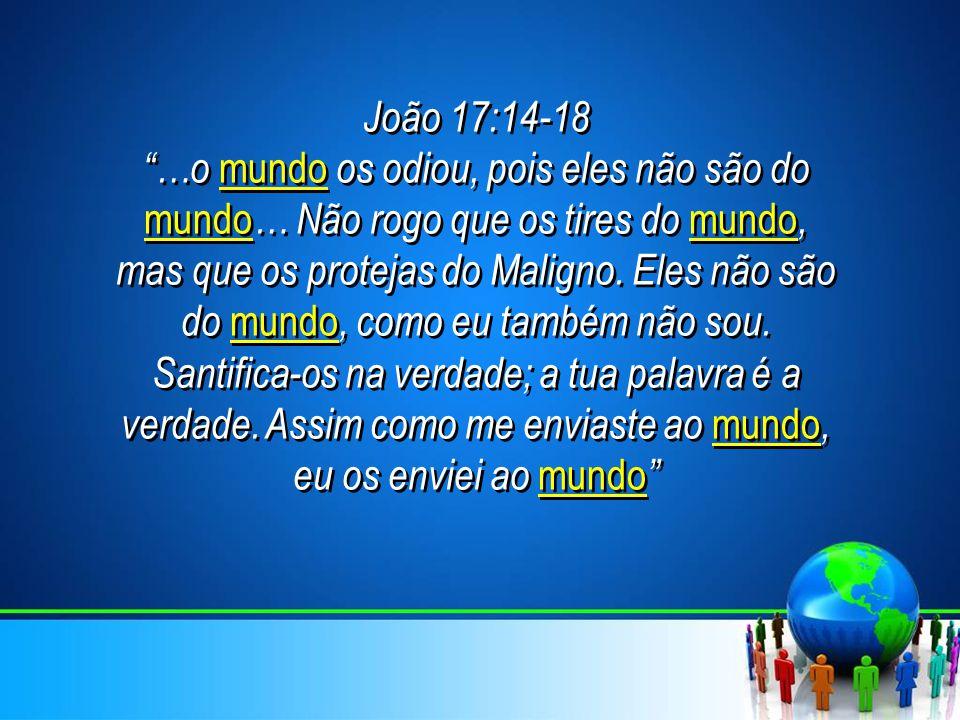 """João 17:14-18 """"…o mundo os odiou, pois eles não são do mundo … Não rogo que os tires do mundo, mas que os protejas do Maligno. Eles não são do mundo,"""