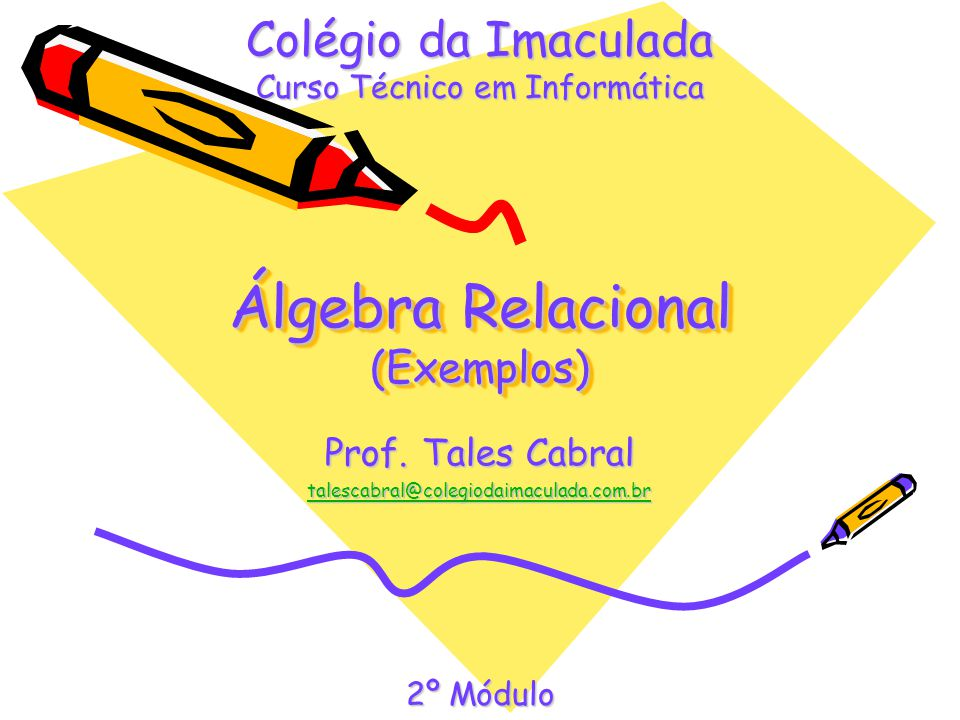 Álgebra Relacional (Exemplos) Prof. Tales Cabral talescabral@colegiodaimaculada.com.br Colégio da Imaculada Curso Técnico em Informática 2º Módulo