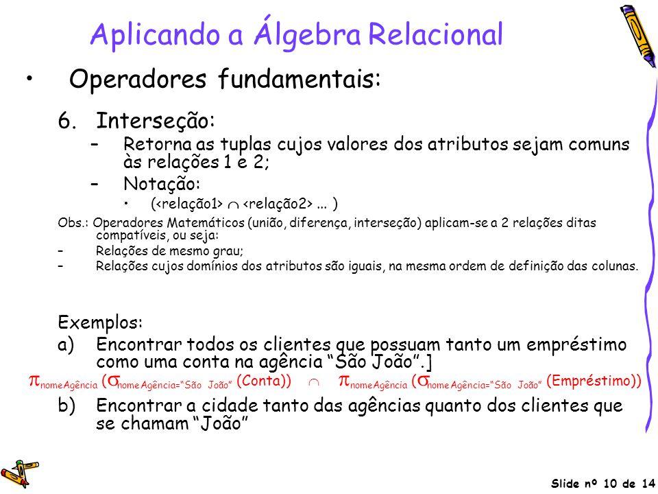 Slide nº 10 de 14 Aplicando a Álgebra Relacional Operadores fundamentais: 6.Interseção: –Retorna as tuplas cujos valores dos atributos sejam comuns às