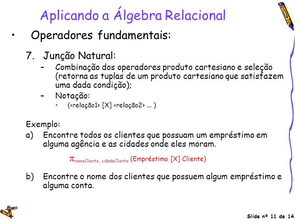 Slide nº 11 de 14 Aplicando a Álgebra Relacional Operadores fundamentais: 7.Junção Natural: –Combinação dos operadores produto cartesiano e seleção (r