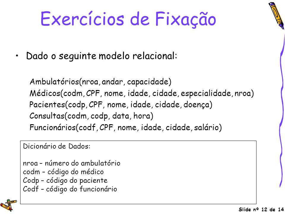 Slide nº 12 de 14 Exercícios de Fixação Dado o seguinte modelo relacional: Ambulatórios(nroa, andar, capacidade) Médicos(codm, CPF, nome, idade, cidad