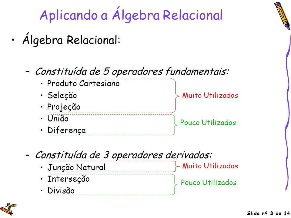 Slide nº 3 de 14 Aplicando a Álgebra Relacional Álgebra Relacional: –Constituída de 5 operadores fundamentais: Produto Cartesiano Seleção Projeção Uni