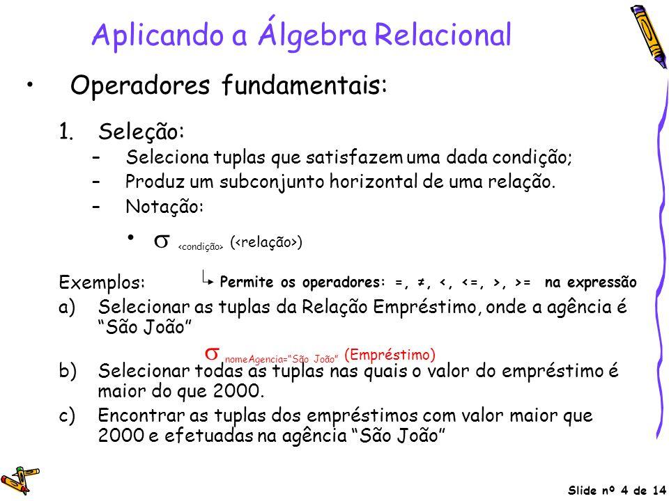 Slide nº 4 de 14 Aplicando a Álgebra Relacional Operadores fundamentais: 1.Seleção: –Seleciona tuplas que satisfazem uma dada condição; –Produz um sub