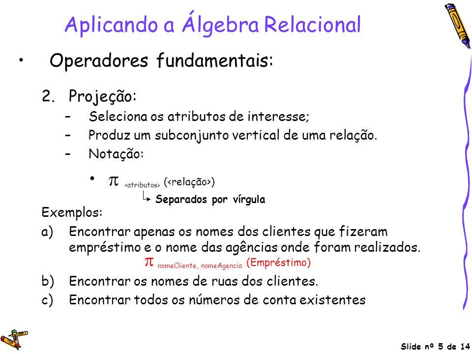 Slide nº 5 de 14 Aplicando a Álgebra Relacional Operadores fundamentais: 2.Projeção: –Seleciona os atributos de interesse; –Produz um subconjunto vert