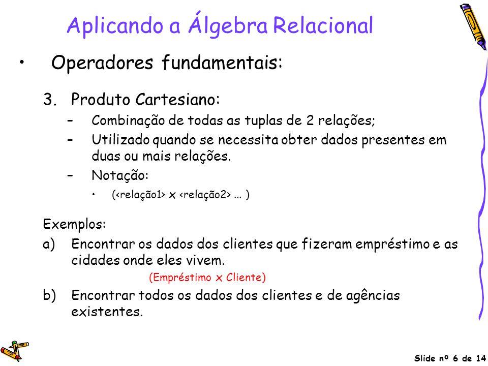 Slide nº 6 de 14 Aplicando a Álgebra Relacional Operadores fundamentais: 3.Produto Cartesiano: –Combinação de todas as tuplas de 2 relações; –Utilizad
