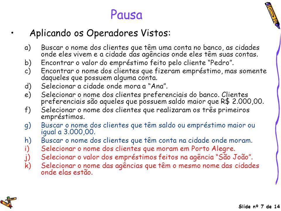 Slide nº 7 de 14 Pausa Aplicando os Operadores Vistos: a)Buscar o nome dos clientes que têm uma conta no banco, as cidades onde eles vivem e a cidade