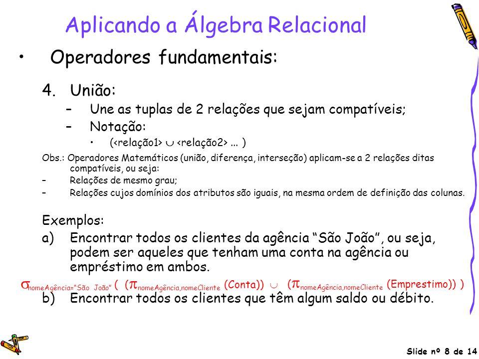 Slide nº 8 de 14 Aplicando a Álgebra Relacional Operadores fundamentais: 4.União: –Une as tuplas de 2 relações que sejam compatíveis; –Notação: ( ...