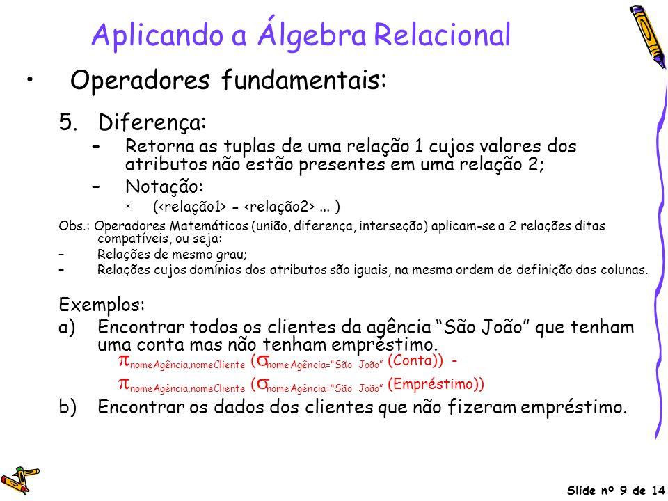 Slide nº 9 de 14 Aplicando a Álgebra Relacional Operadores fundamentais: 5.Diferença: –Retorna as tuplas de uma relação 1 cujos valores dos atributos