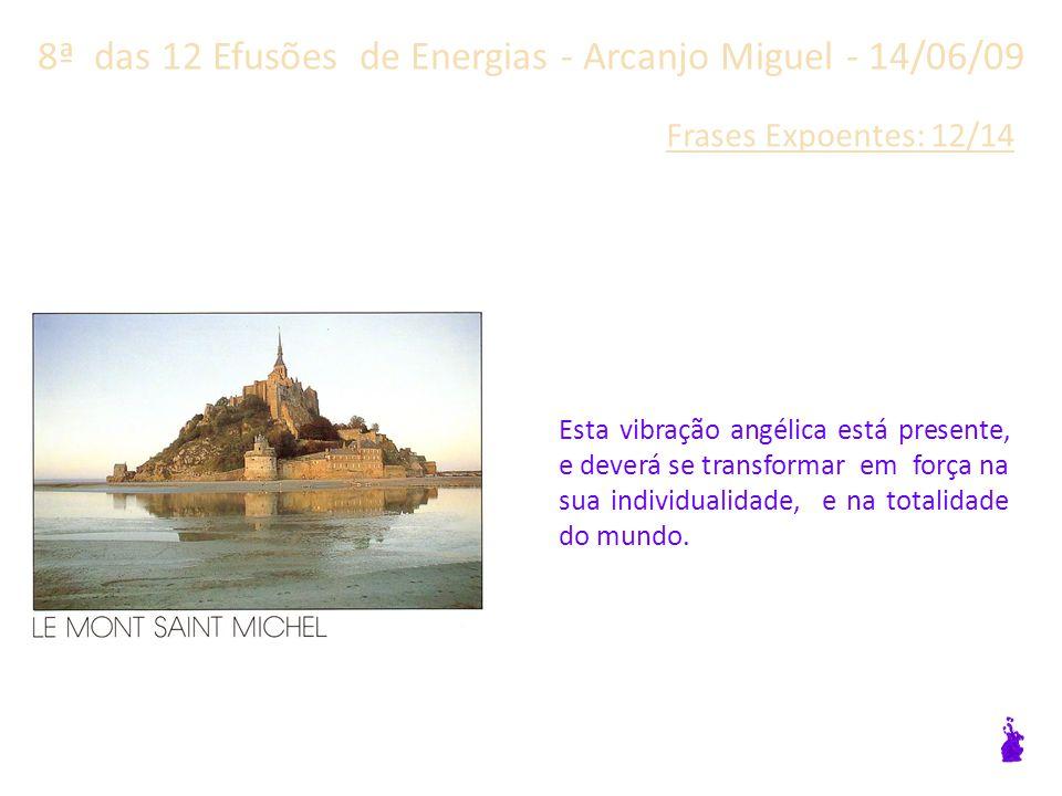 8ª das 12 Efusões de Energias - Arcanjo Miguel - 14/06/09 Frases Expoentes: 11/14 Lembre-se que você deve vibrar em conformidade com o coração dos Anjos.