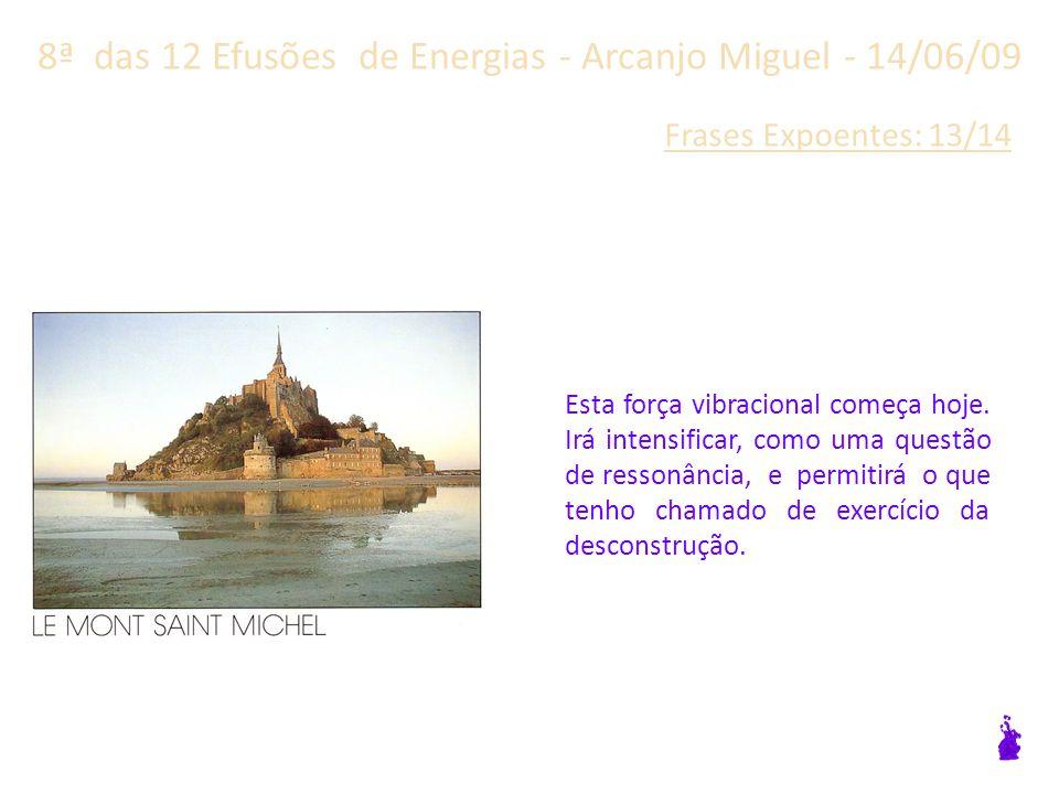 8ª das 12 Efusões de Energias - Arcanjo Miguel - 14/06/09 Frases Expoentes: 12/14 Esta vibração angélica está presente, e deverá se transformar em força na sua individualidade, e na totalidade do mundo.