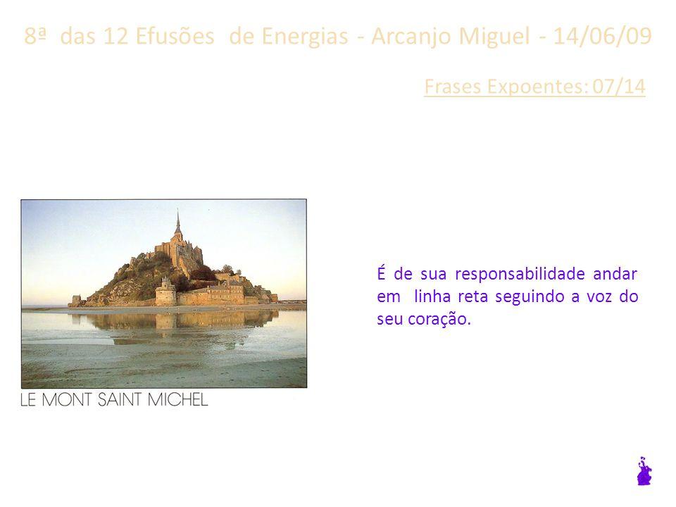 8ª das 12 Efusões de Energias - Arcanjo Miguel - 14/06/09 Frases Expoentes: 06/14 O caminho é o caminho e você é feito por ele.