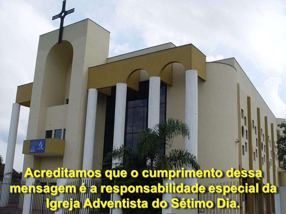 Acreditamos que o cumprimento dessa mensagem é a responsabilidade especial da Igreja Adventista do Sétimo Dia.