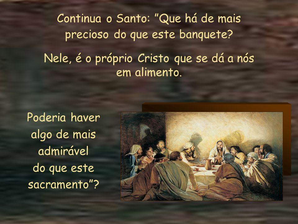 Continua o Santo: Que há de mais precioso do que este banquete.