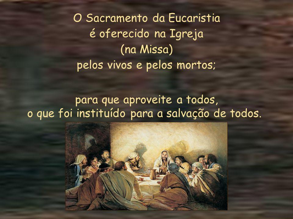 O Sacramento da Eucaristia é oferecido na Igreja (na Missa) pelos vivos e pelos mortos; para que aproveite a todos, o que foi instituído para a salvação de todos.