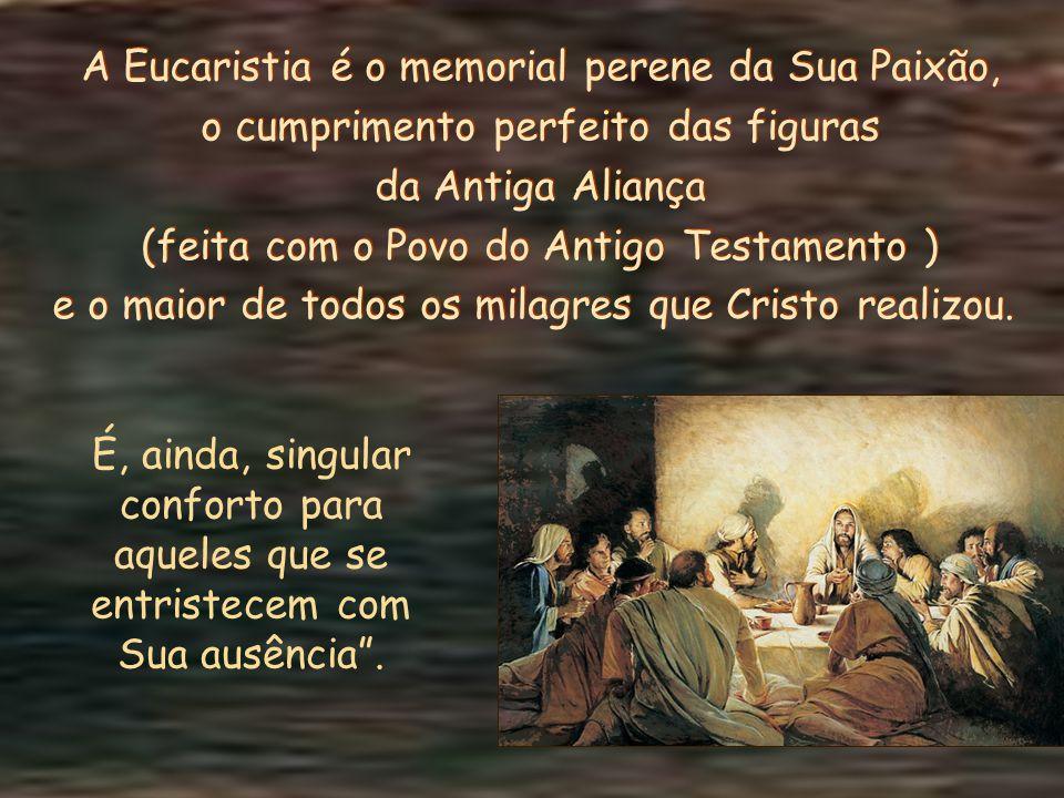 A Eucaristia é o memorial perene da Sua Paixão, o cumprimento perfeito das figuras da Antiga Aliança (feita com o Povo do Antigo Testamento ) e o maior de todos os milagres que Cristo realizou.