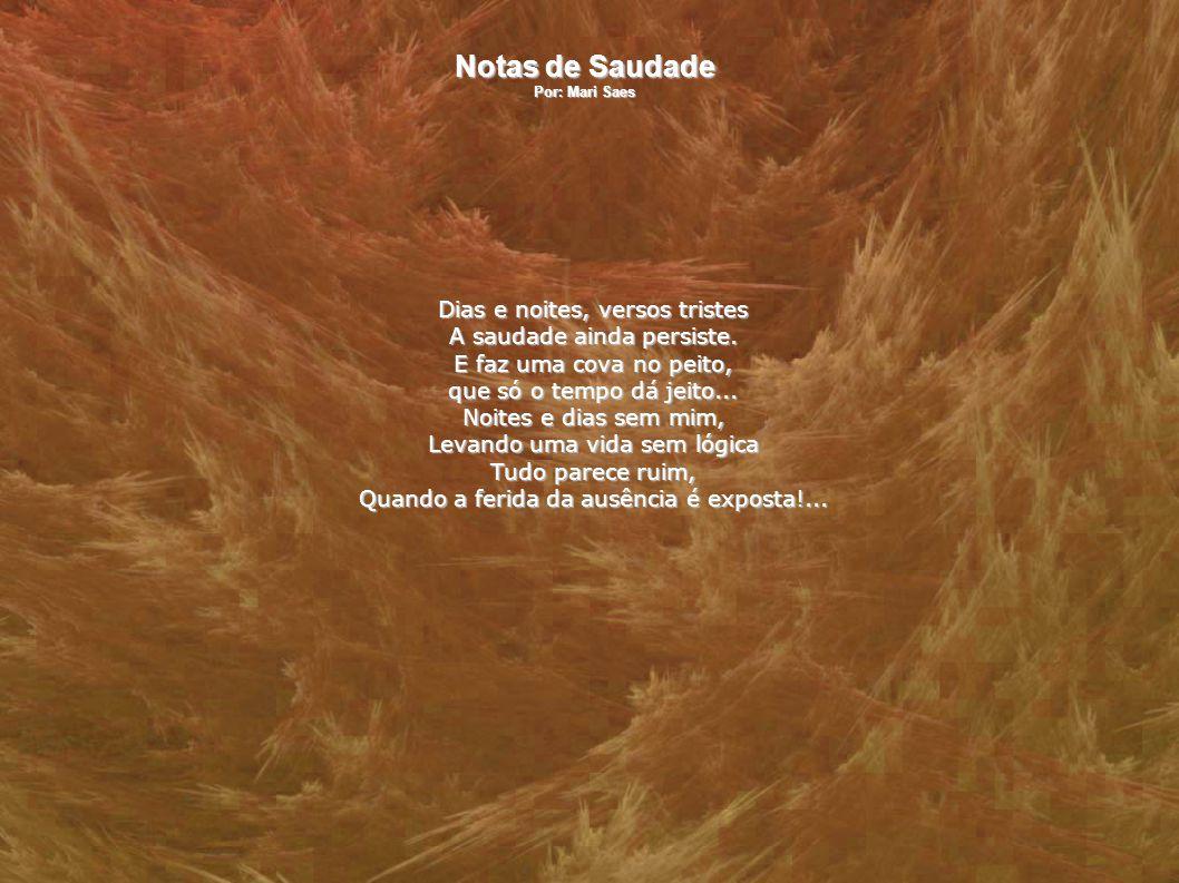 Notas de Saudade Por: Mari Saes Dias e noites, versos tristes A saudade ainda persiste.