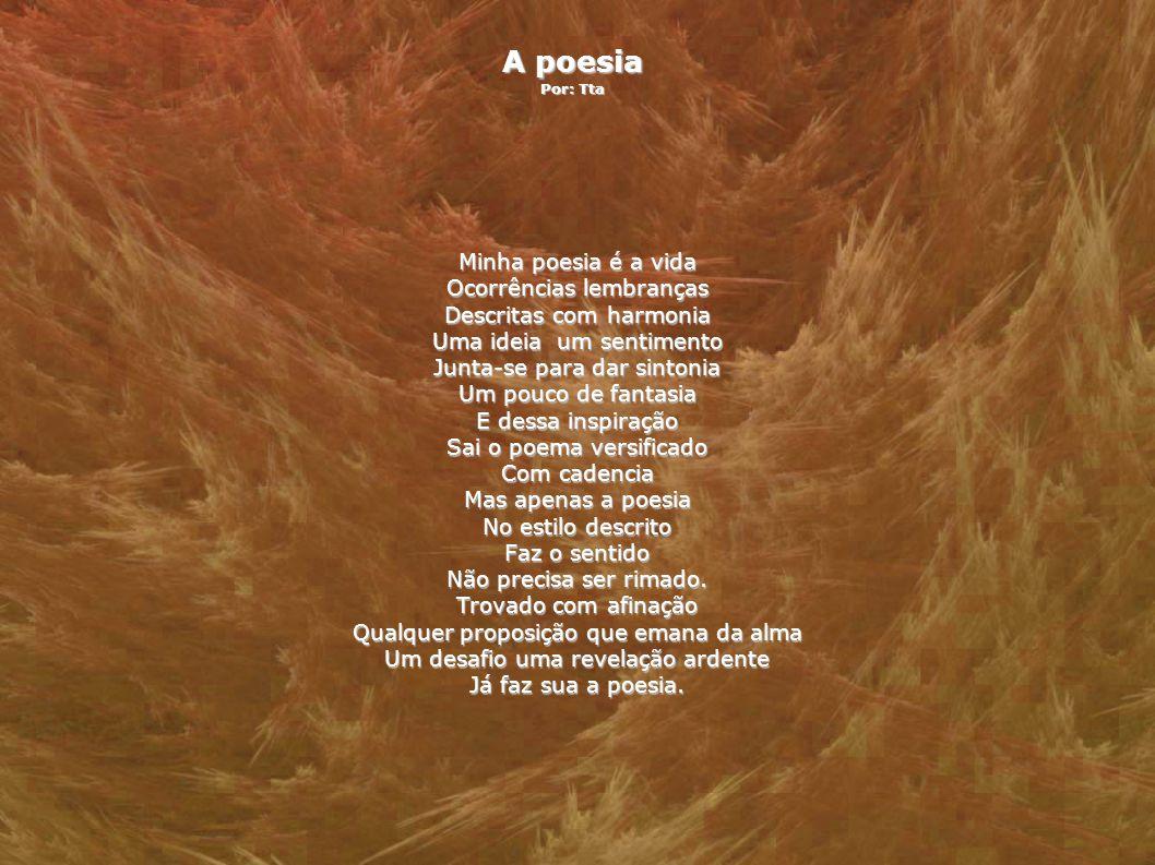 A poesia Por: Tta Minha poesia é a vida Ocorrências lembranças Descritas com harmonia Uma ideia um sentimento Junta-se para dar sintonia Um pouco de f