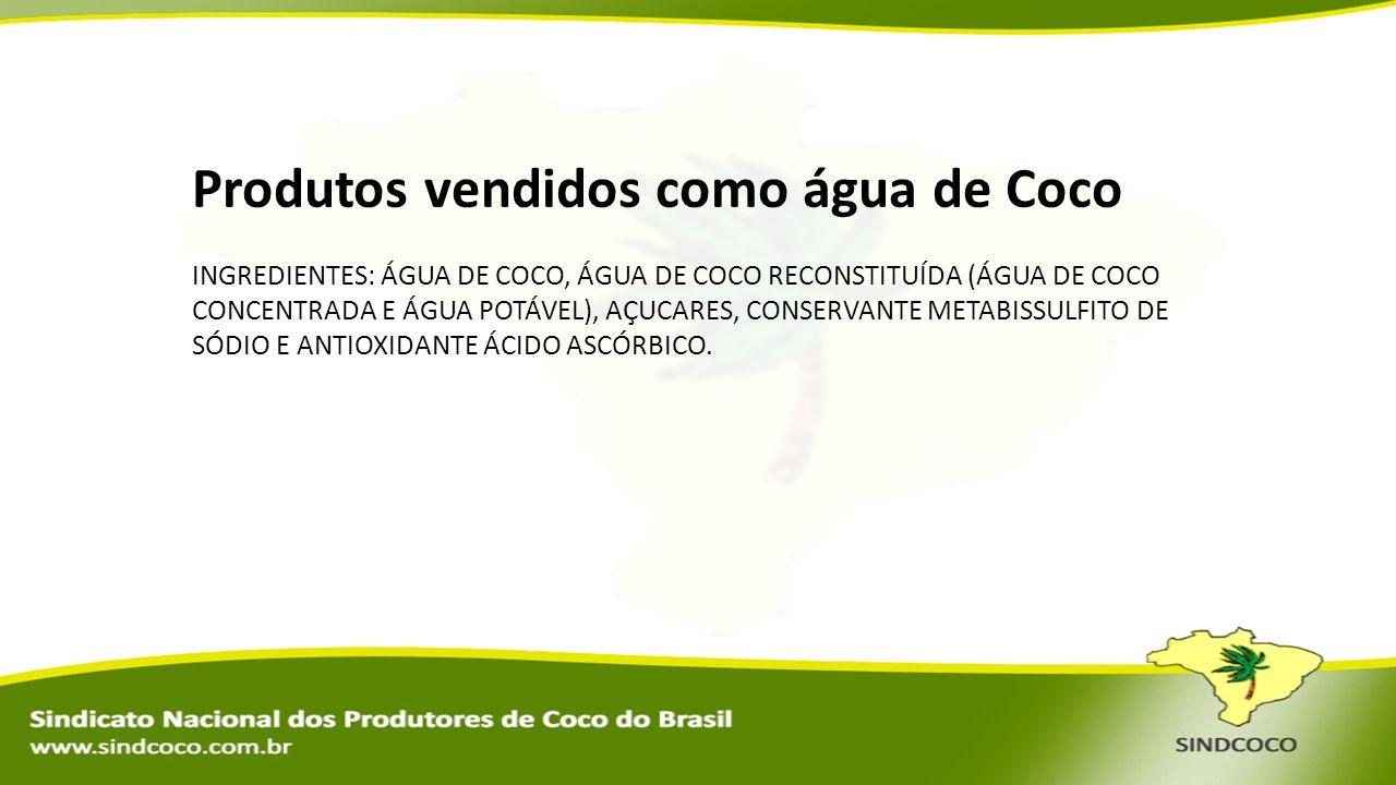 Produtos vendidos como água de Coco INGREDIENTES: ÁGUA DE COCO, ÁGUA DE COCO RECONSTITUÍDA (ÁGUA DE COCO CONCENTRADA E ÁGUA POTÁVEL), AÇUCARES, CONSER