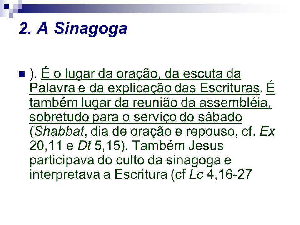 2. A Sinagoga ). É o lugar da oração, da escuta da Palavra e da explicação das Escrituras. É também lugar da reunião da assembléia, sobretudo para o s