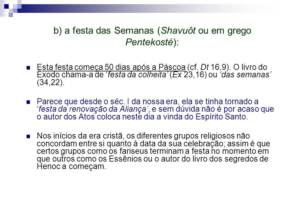 b) a festa das Semanas (Shavuôt ou em grego Pentekosté): Esta festa começa 50 dias após a Páscoa (cf. Dt 16,9). O livro do Êxodo chama-a de 'festa da